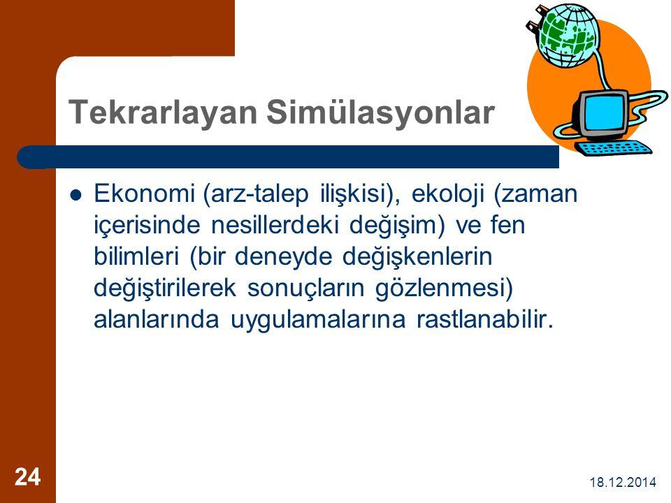 18.12.2014 24 Tekrarlayan Simülasyonlar Ekonomi (arz-talep ilişkisi), ekoloji (zaman içerisinde nesillerdeki değişim) ve fen bilimleri (bir deneyde de