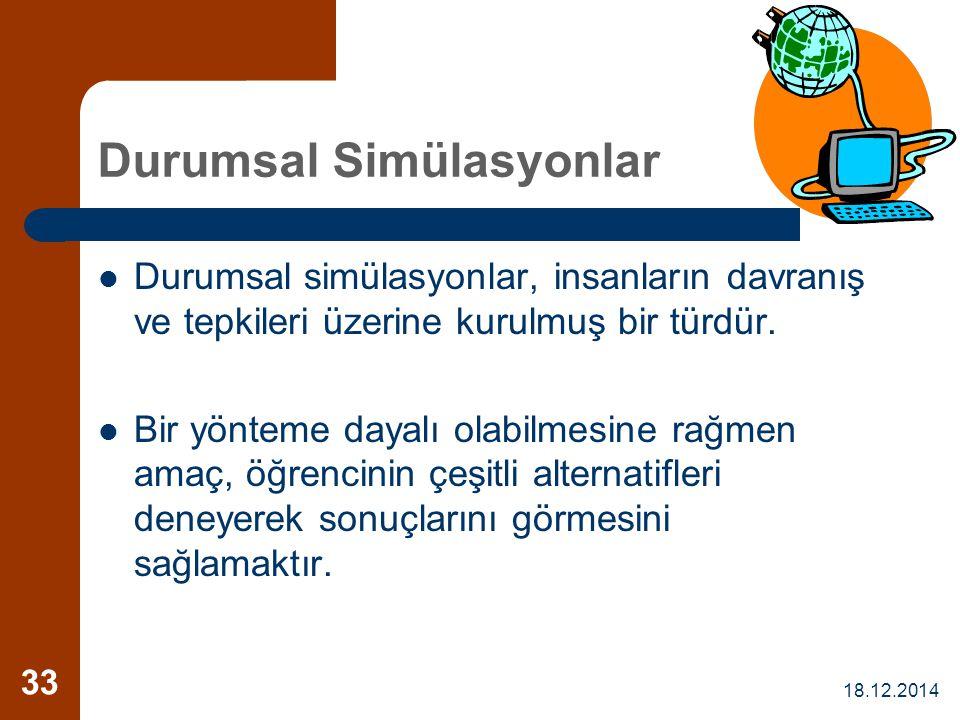 18.12.2014 33 Durumsal Simülasyonlar Durumsal simülasyonlar, insanların davranış ve tepkileri üzerine kurulmuş bir türdür. Bir yönteme dayalı olabilme