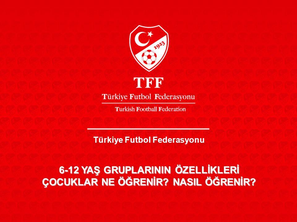 Türkiye Futbol Federasyonu 6-12 YAŞ GRUPLARININ ÖZELLİKLERİ ÇOCUKLAR NE ÖĞRENİR? NASIL ÖĞRENİR?