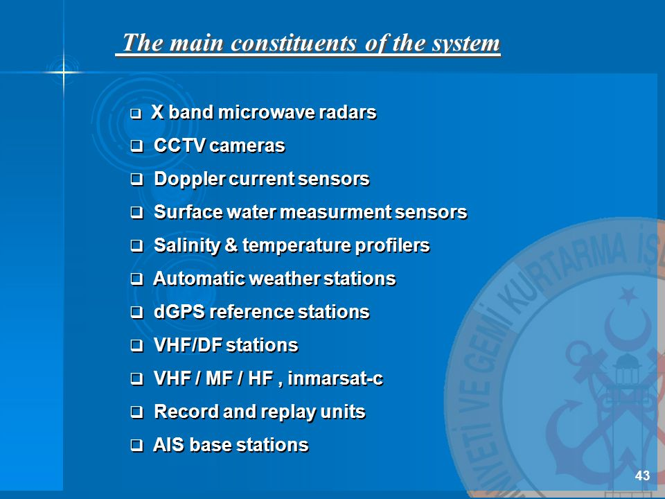 The main constituents of the system  X band microwave radars  CCTV cameras  Doppler current sensors  Surface water measurment sensors  Salinity & temperature profilers  Automatic weather stations  dGPS reference stations  VHF/DF stations  VHF / MF / HF, inmarsat-c  Record and replay units  AIS base stations  X band microwave radars  CCTV cameras  Doppler current sensors  Surface water measurment sensors  Salinity & temperature profilers  Automatic weather stations  dGPS reference stations  VHF/DF stations  VHF / MF / HF, inmarsat-c  Record and replay units  AIS base stations 43