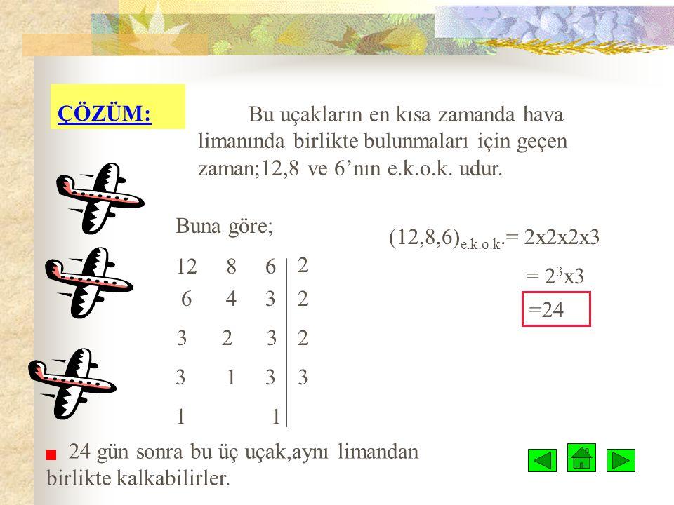 ÇÖZÜMLÜ ÖRNEKLER: örnek 1: Bir hava limanından aynı anda kalkan üç uçaktan; 1.si 12 günde,2.si 8 günde,3.sü ise 6 günde bir sefer yapmaktadır.Aynı and