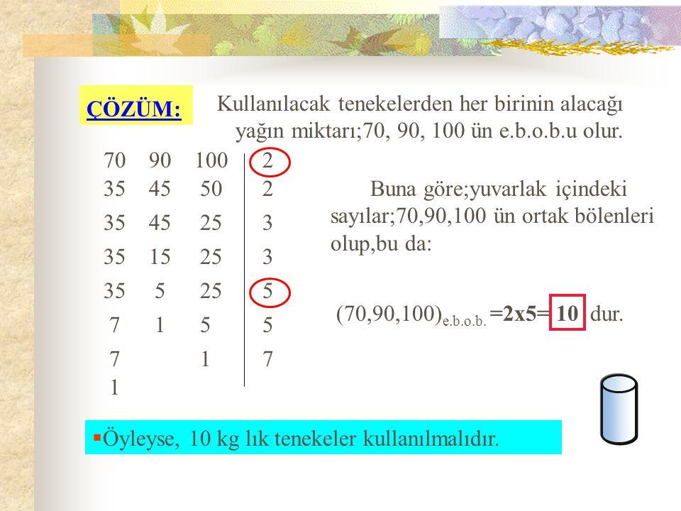  örnek 2 : en küçük Üç fıçıda; 70 kg, 90 kg, 100 kg zeytinyağı vardır.Bu yağlar eşit hacimli en küçük boydaki tenekelere hiç artmayacak şekilde doldu