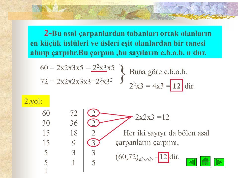 Örnek: 60 ve 72 sayılarının e.b.o.b. unu bulalım: Birden fazla sayının e.b.o.b. u bulunurken : 1-Verilen sayılar ayrı ayrı asal çarpanlarına ayrılır.