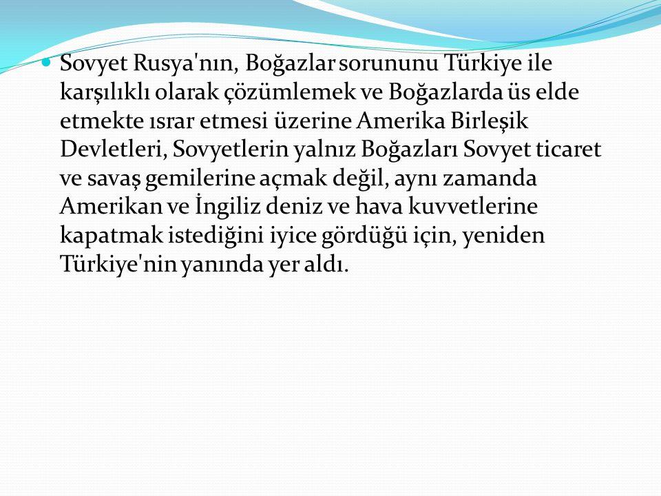 Sovyet Rusya'nın, Boğazlar sorununu Türkiye ile karşılıklı olarak çözümlemek ve Boğazlarda üs elde etmekte ısrar etmesi üzerine Amerika Birleşik Devle