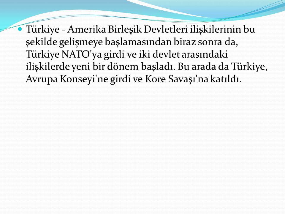 Türkiye - Amerika Birleşik Devletleri ilişkilerinin bu şekilde gelişmeye başlamasından biraz sonra da, Türkiye NATO'ya girdi ve iki devlet arasındaki