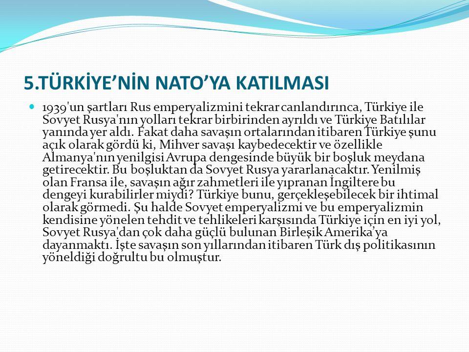 5.TÜRKİYE'NİN NATO'YA KATILMASI 1939'un şartları Rus emperyalizmini tekrar canlandırınca, Türkiye ile Sovyet Rusya'nın yolları tekrar birbirinden ayrı