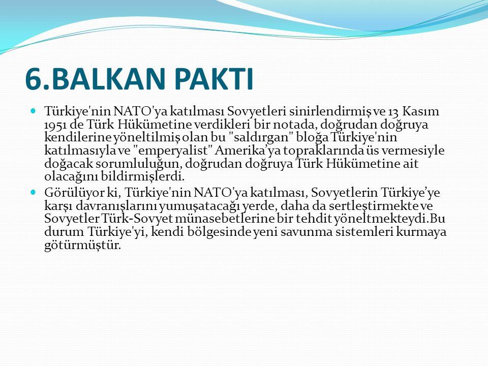 6.BALKAN PAKTI Türkiye'nin NATO'ya katılması Sovyetleri sinirlendirmiş ve 13 Kasım 1951 de Türk Hükümetine verdikleri bir notada, doğrudan doğruya ken