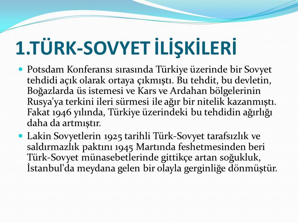 1.TÜRK-SOVYET İLİŞKİLERİ Potsdam Konferansı sırasında Türkiye üzerinde bir Sovyet tehdidi açık olarak ortaya çıkmıştı. Bu tehdit, bu devletin, Boğazla