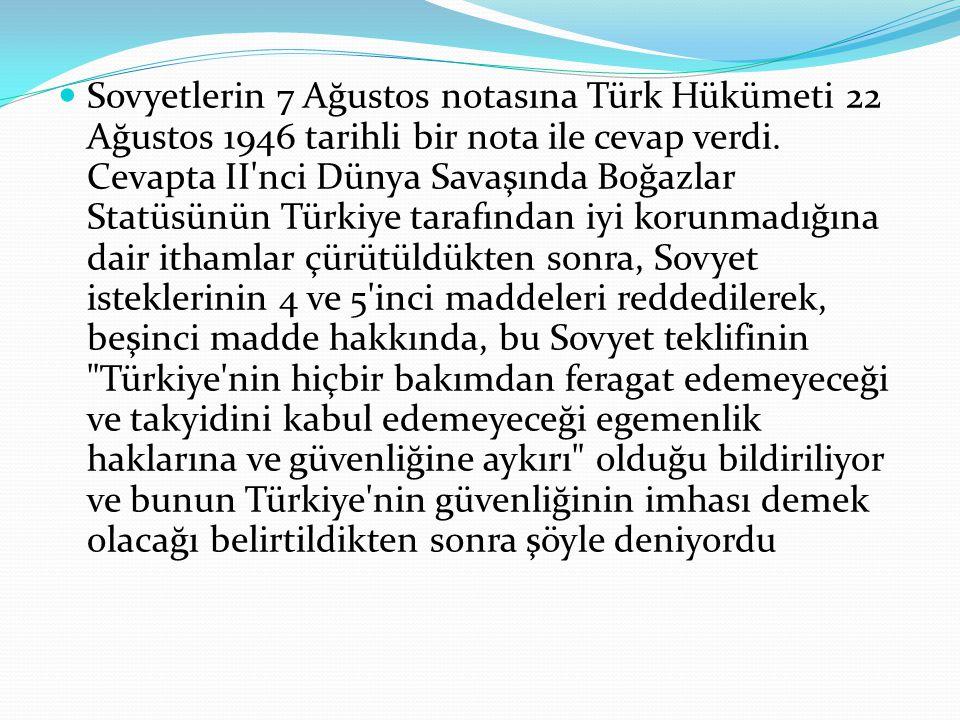 Sovyetlerin 7 Ağustos notasına Türk Hükümeti 22 Ağustos 1946 tarihli bir nota ile cevap verdi. Cevapta II'nci Dünya Savaşında Boğazlar Statüsünün Türk
