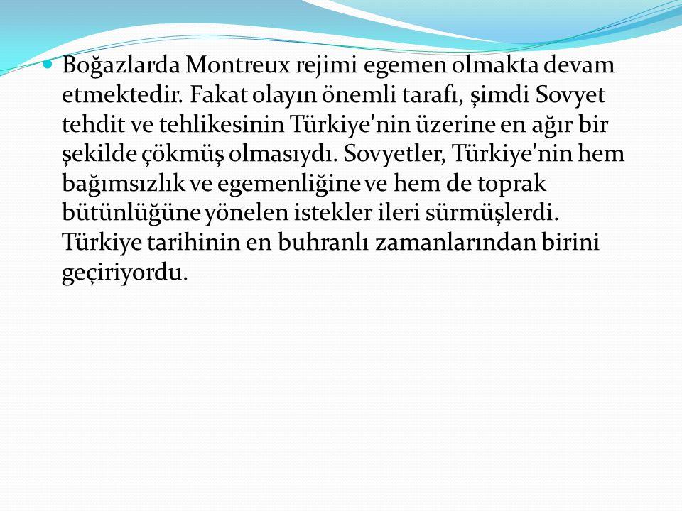 Boğazlarda Montreux rejimi egemen olmakta devam etmektedir. Fakat olayın önemli tarafı, şimdi Sovyet tehdit ve tehlikesinin Türkiye'nin üzerine en ağı