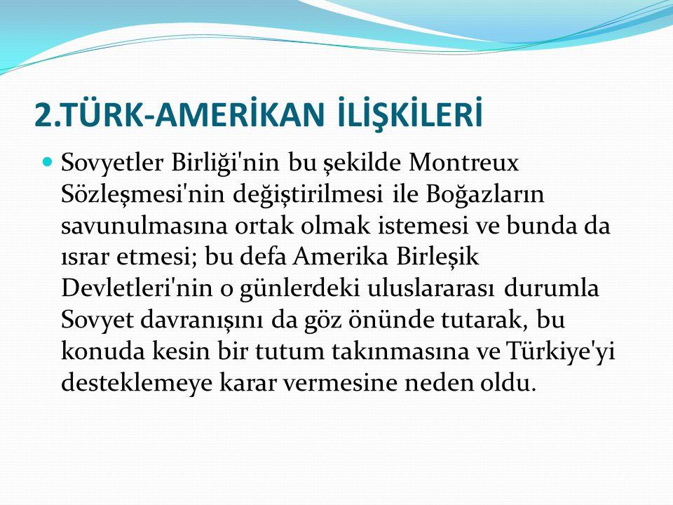 2.TÜRK-AMERİKAN İLİŞKİLERİ Sovyetler Birliği'nin bu şekilde Montreux Sözleşmesi'nin değiştirilmesi ile Boğazların savunulmasına ortak olmak istemesi v