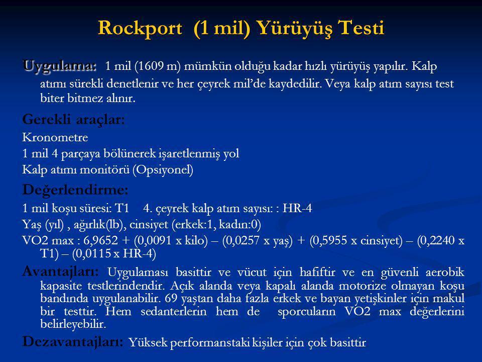 Rockport (1 mil) Yürüyüş Testi Uygulama: Uygulama: 1 mil (1609 m) mümkün olduğu kadar hızlı yürüyüş yapılır. Kalp atımı sürekli denetlenir ve her çeyr