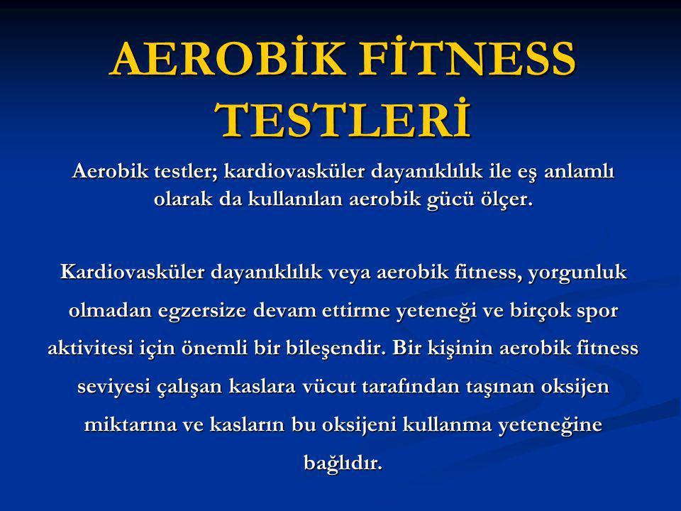 AEROBİK FİTNESS TESTLERİ Aerobik testler; kardiovasküler dayanıklılık ile eş anlamlı olarak da kullanılan aerobik gücü ölçer. Kardiovasküler dayanıklı
