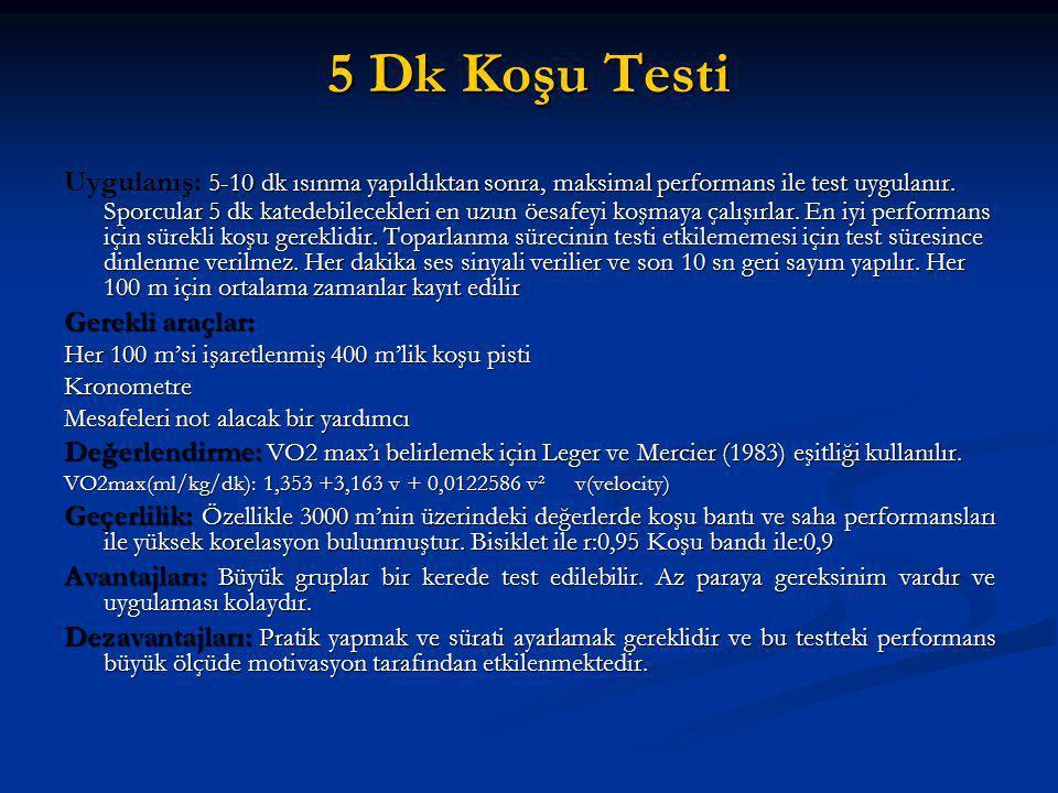 5 Dk Koşu Testi 5-10 dk ısınma yapıldıktan sonra, maksimal performans ile test uygulanır. Sporcular 5 dk katedebilecekleri en uzun öesafeyi koşmaya ça