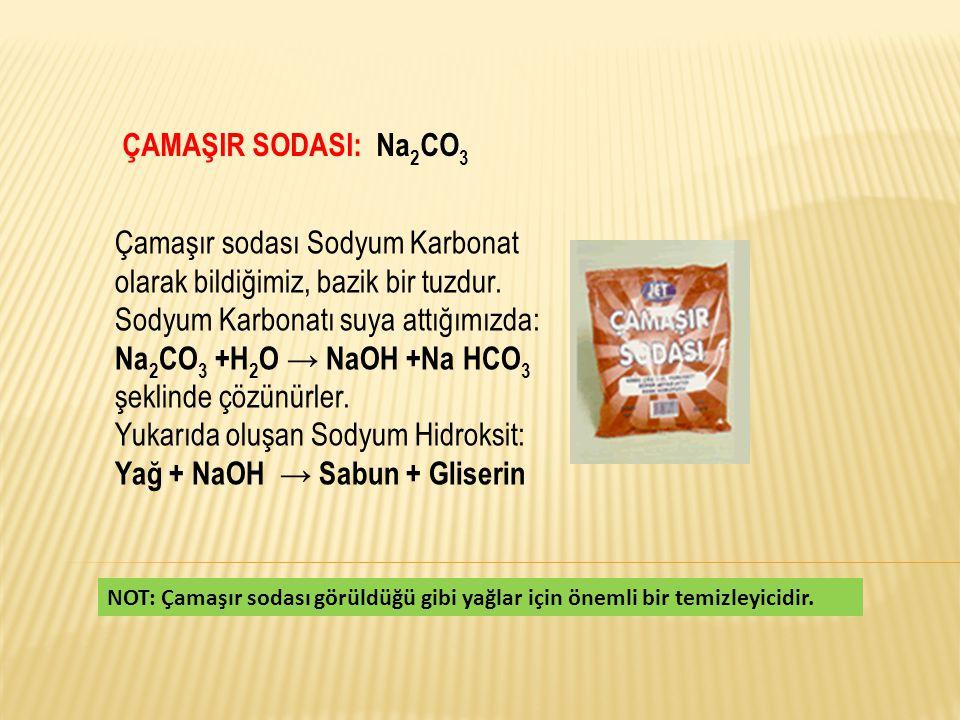 ÇAMAŞIR SODASI: Na 2 CO 3 Çamaşır sodası Sodyum Karbonat olarak bildiğimiz, bazik bir tuzdur. Sodyum Karbonatı suya attığımızda: Na 2 CO 3 +H 2 O → Na