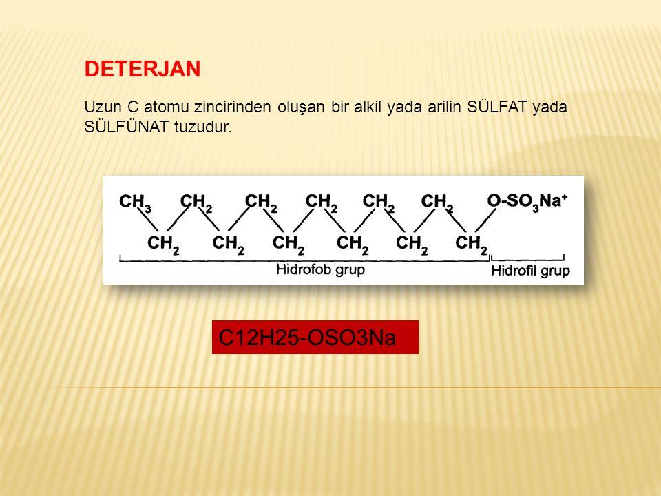 DETERJAN Uzun C atomu zincirinden oluşan bir alkil yada arilin SÜLFAT yada SÜLFÜNAT tuzudur. C12H25-OSO3Na