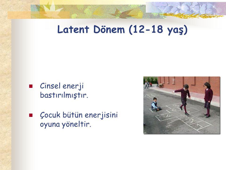 Latent Dönem (12-18 yaş) Cinsel enerji bastırılmıştır. Çocuk bütün enerjisini oyuna yöneltir.