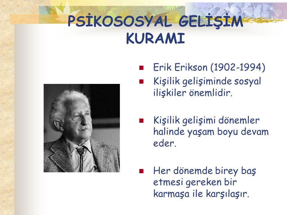 PSİKOSOSYAL GELİŞİM KURAMI Erik Erikson (1902-1994) Kişilik gelişiminde sosyal ilişkiler önemlidir. Kişilik gelişimi dönemler halinde yaşam boyu devam