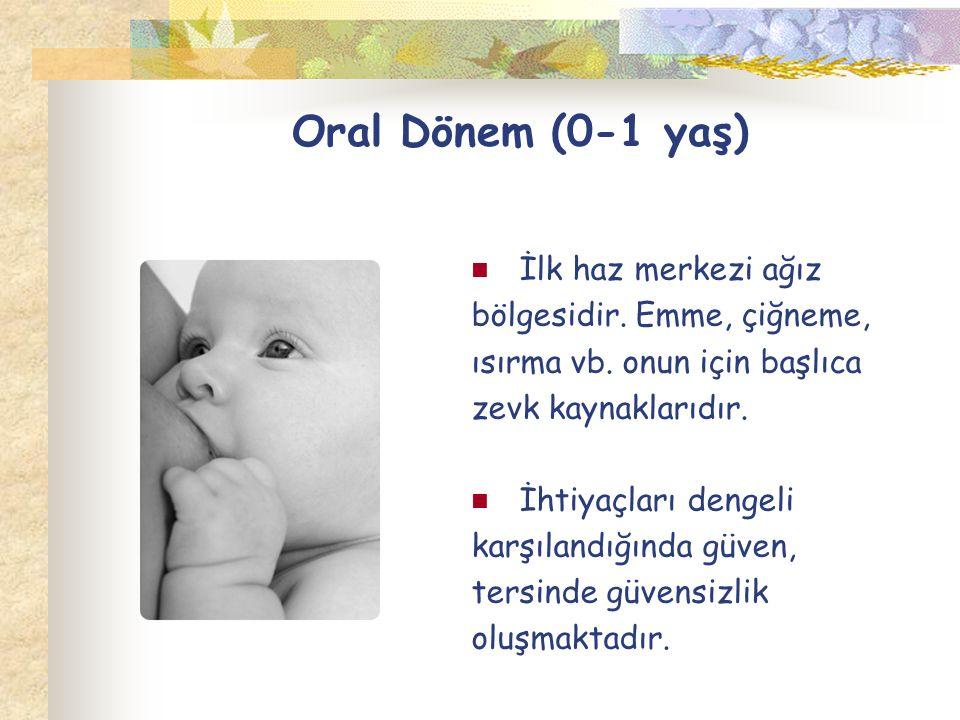 Oral Dönem (0-1 yaş) İlk haz merkezi ağız bölgesidir. Emme, çiğneme, ısırma vb. onun için başlıca zevk kaynaklarıdır. İhtiyaçları dengeli karşılandığı