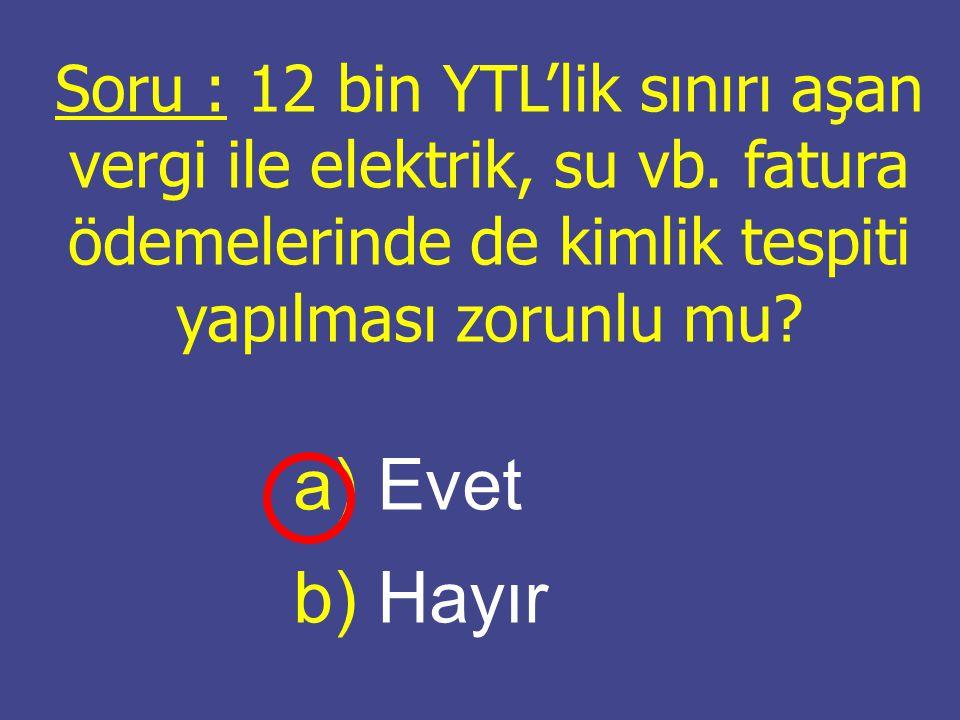 Soru : 12 bin YTL'lik sınırı aşan vergi ile elektrik, su vb. fatura ödemelerinde de kimlik tespiti yapılması zorunlu mu? a) a) Evet b) b) Hayır