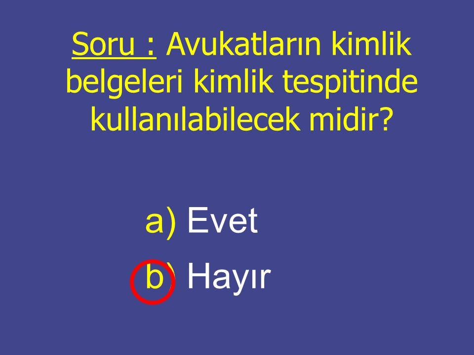 Soru : Avukatların kimlik belgeleri kimlik tespitinde kullanılabilecek midir? a) a) Evet b) b) Hayır