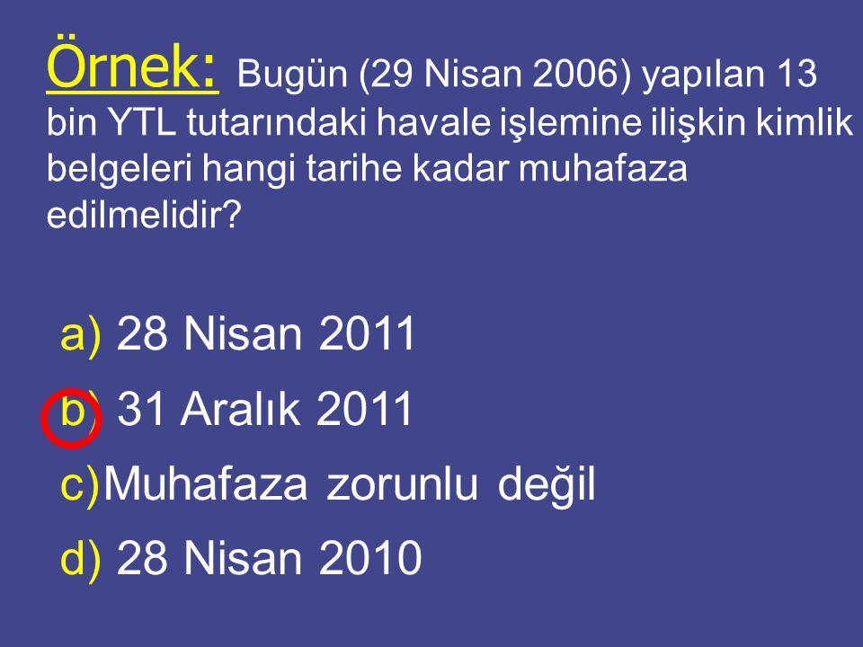 Örnek: Bugün (29 Nisan 2006) yapılan 13 bin YTL tutarındaki havale işlemine ilişkin kimlik belgeleri hangi tarihe kadar muhafaza edilmelidir? a) a) 28