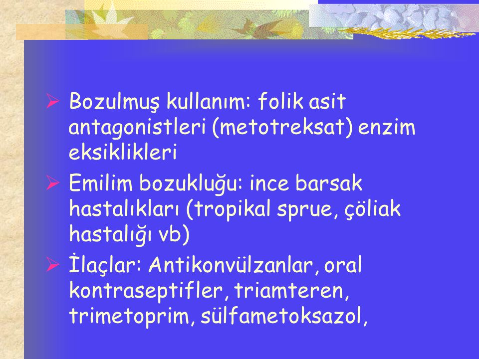  Bozulmuş kullanım: folik asit antagonistleri (metotreksat) enzim eksiklikleri  Emilim bozukluğu: ince barsak hastalıkları (tropikal sprue, çöliak h