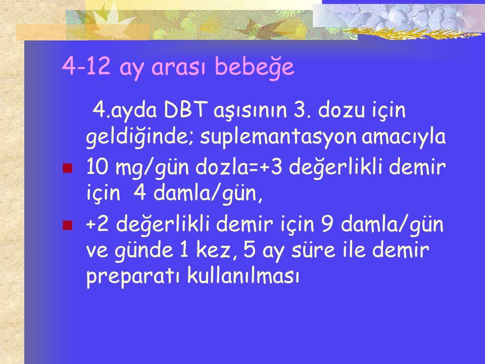 4-12 ay arası bebeğe 4.ayda DBT aşısının 3. dozu için geldiğinde; suplemantasyon amacıyla 10 mg/gün dozla=+3 değerlikli demir için 4 damla/gün, +2 değ