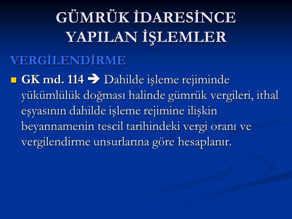 GÜMRÜK İDARESİNCE YAPILAN İŞLEMLER VERGİLENDİRME GK md. 114  Dahilde işleme rejiminde yükümlülük doğması halinde gümrük vergileri, ithal eşyasının da