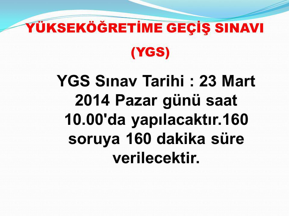 YGS Sınav Tarihi : 23 Mart 2014 Pazar günü saat 10.00'da yapılacaktır.160 soruya 160 dakika süre verilecektir. YÜKSEKÖĞRETİME GEÇİŞ SINAVI (YGS)