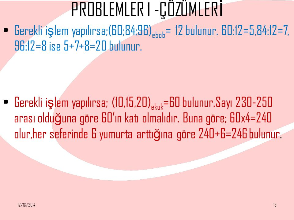 PROBLEMLER 1 -ÇÖZÜMLER İ Gerekli i ş lem yapılırsa;(60;84;96) ebob = 12 bulunur. 60:12=5,84:12=7, 96:12=8 ise 5+7+8=20 bulunur. Gerekli i ş lem yapılı