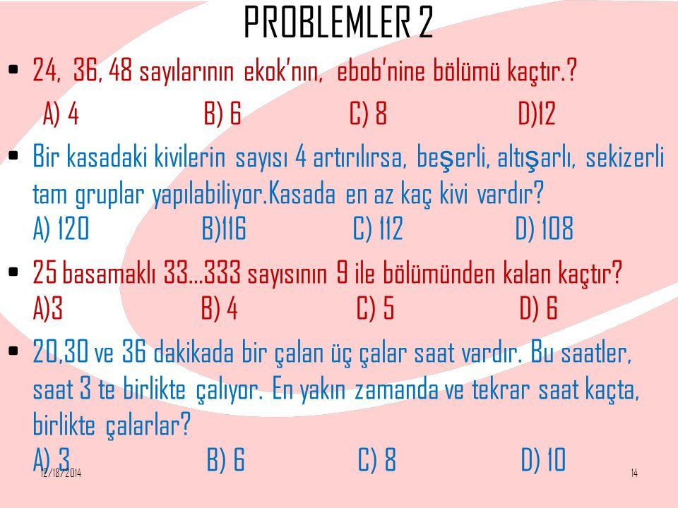 PROBLEMLER 2 24, 36, 48 sayılarının ekok'nın, ebob'nine bölümü kaçtır.? A) 4 B) 6 C) 8 D)12 Bir kasadaki kivilerin sayısı 4 artırılırsa, be ş erli, al