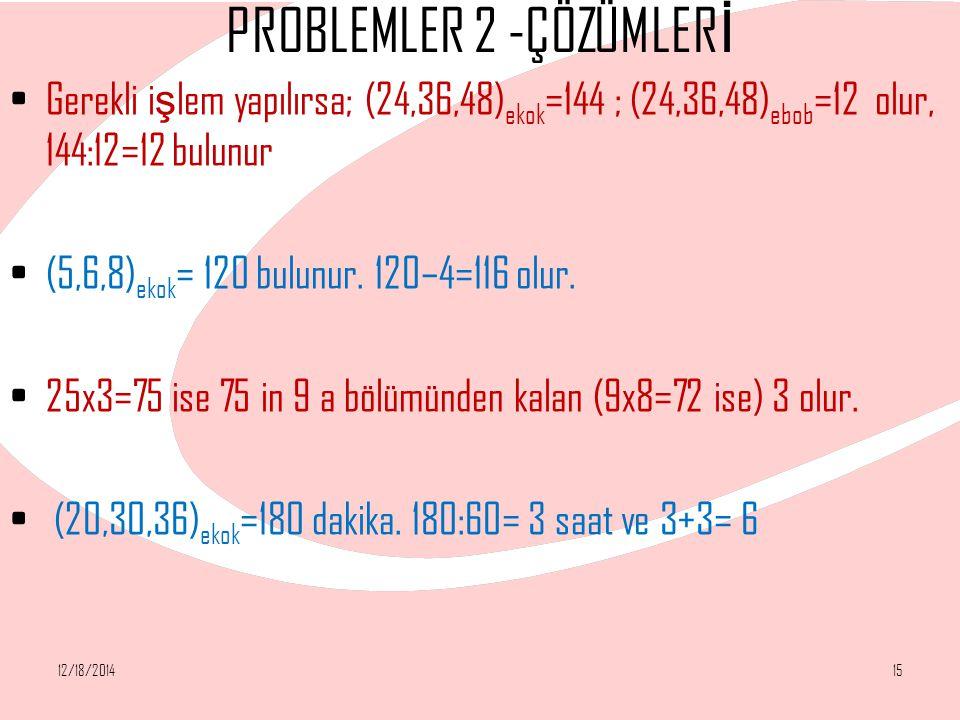 PROBLEMLER 2 -ÇÖZÜMLER İ Gerekli i ş lem yapılırsa; (24,36,48) ekok =144 ; (24,36,48) ebob =12 olur, 144:12=12 bulunur (5,6,8) ekok = 120 bulunur. 120