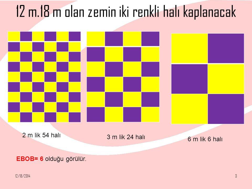 12 m.18 m olan zemin iki renkli halı kaplanacak 12/18/20143 2 m lik 54 halı 3 m lik 24 halı 6 m lik 6 halı EBOB= 6 olduğu görülür.
