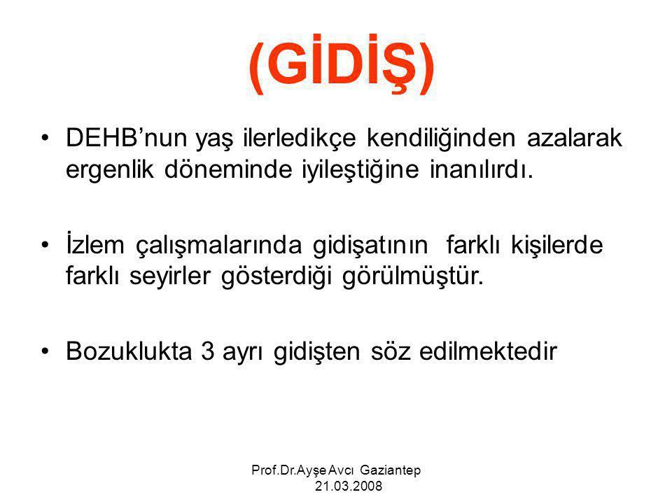 Prof.Dr.Ayşe Avcı Gaziantep 21.03.2008 (GİDİŞ) DEHB'nun yaş ilerledikçe kendiliğinden azalarak ergenlik döneminde iyileştiğine inanılırdı. İzlem çalış