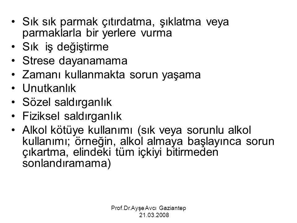 Prof.Dr.Ayşe Avcı Gaziantep 21.03.2008 Sık sık parmak çıtırdatma, şıklatma veya parmaklarla bir yerlere vurma Sık iş değiştirme Strese dayanamama Zama