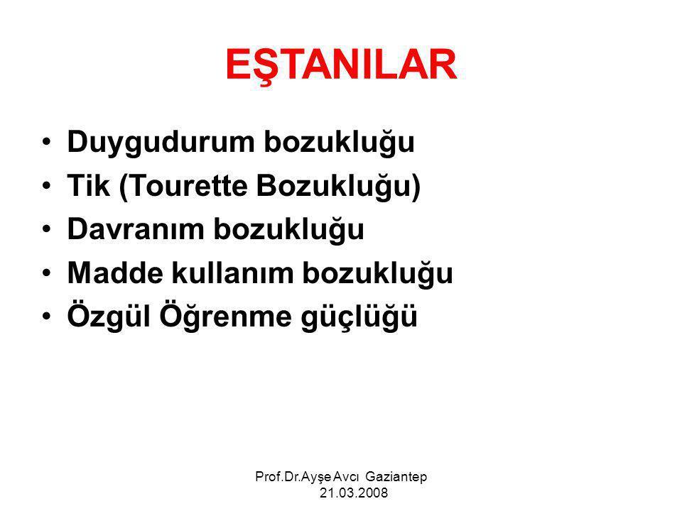 Prof.Dr.Ayşe Avcı Gaziantep 21.03.2008 EŞTANILAR Duygudurum bozukluğu Tik (Tourette Bozukluğu) Davranım bozukluğu Madde kullanım bozukluğu Özgül Öğren