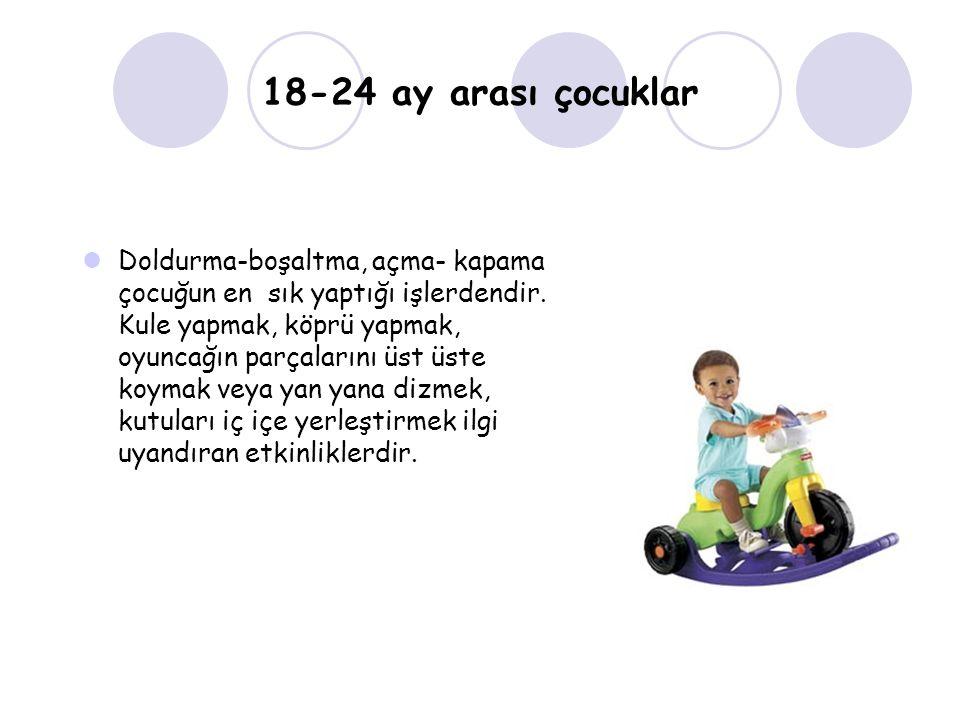18-24 ay arası çocuklar Doldurma-boşaltma, açma- kapama çocuğun en sık yaptığı işlerdendir. Kule yapmak, köprü yapmak, oyuncağın parçalarını üst üste
