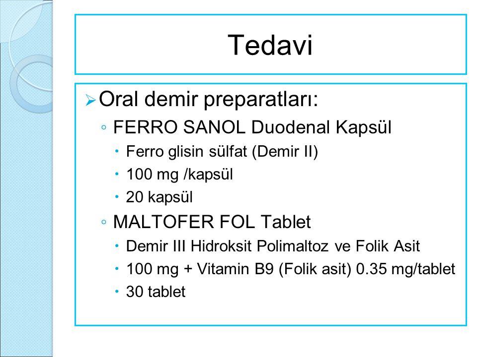 Tedavi  Oral demir preparatları: ◦ FERRO SANOL Duodenal Kapsül  Ferro glisin sülfat (Demir II)  100 mg /kapsül  20 kapsül ◦ MALTOFER FOL Tablet 