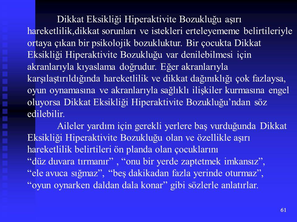 61 Dikkat Eksikliği Hiperaktivite Bozukluğu aşırı hareketlilik,dikkat sorunları ve istekleri erteleyememe belirtileriyle ortaya çıkan bir psikolojik b