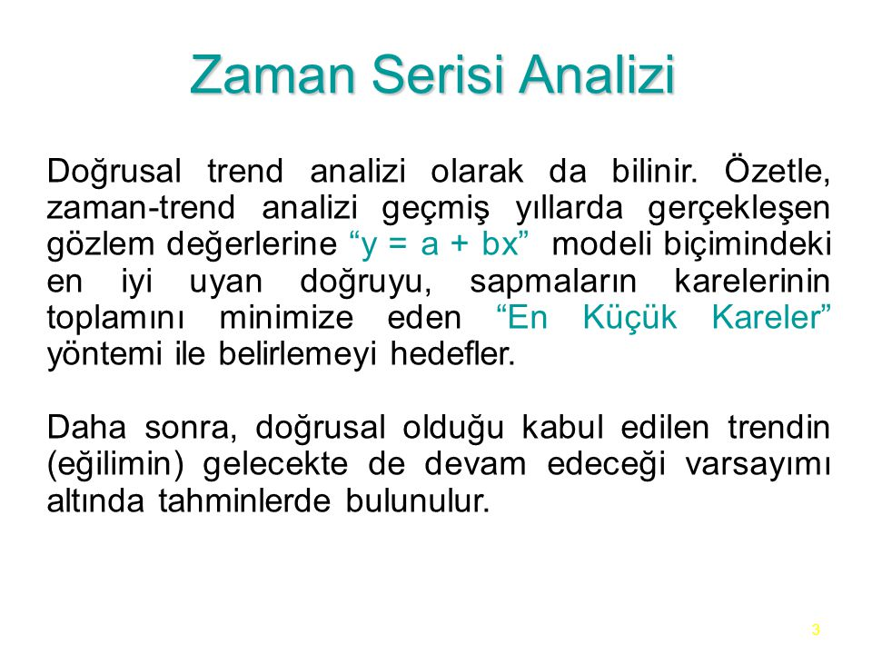 """3 Zaman Serisi Analizi Doğrusal trend analizi olarak da bilinir. Özetle, zaman-trend analizi geçmiş yıllarda gerçekleşen gözlem değerlerine """"y = a + b"""