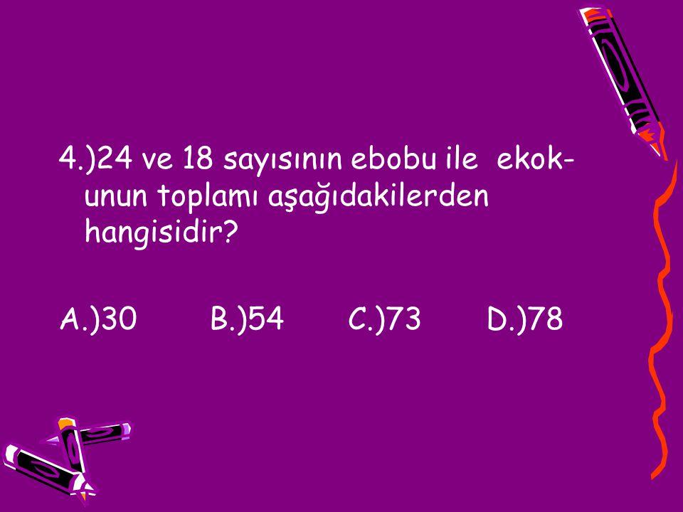 4.)24 ve 18 sayısının ebobu ile ekok- unun toplamı aşağıdakilerden hangisidir? A.)30 B.)54 C.)73 D.)78