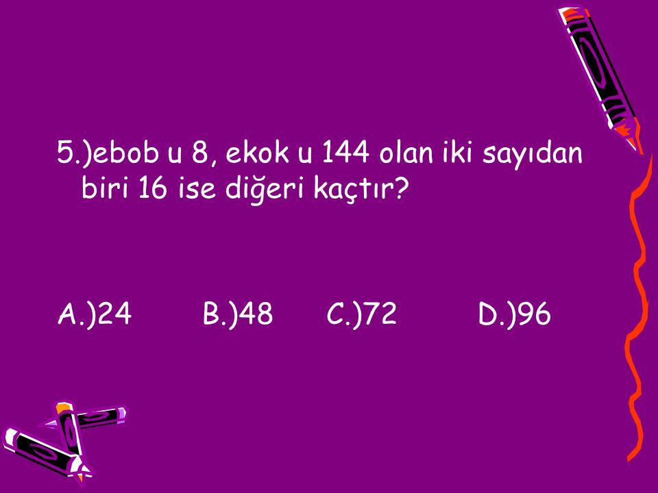 5.)ebob u 8, ekok u 144 olan iki sayıdan biri 16 ise diğeri kaçtır? A.)24 B.)48 C.)72 D.)96