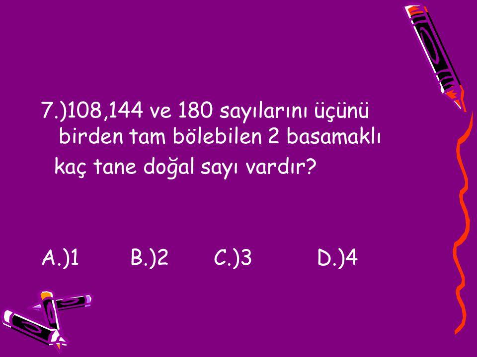 7.)108,144 ve 180 sayılarını üçünü birden tam bölebilen 2 basamaklı kaç tane doğal sayı vardır? A.)1 B.)2 C.)3 D.)4