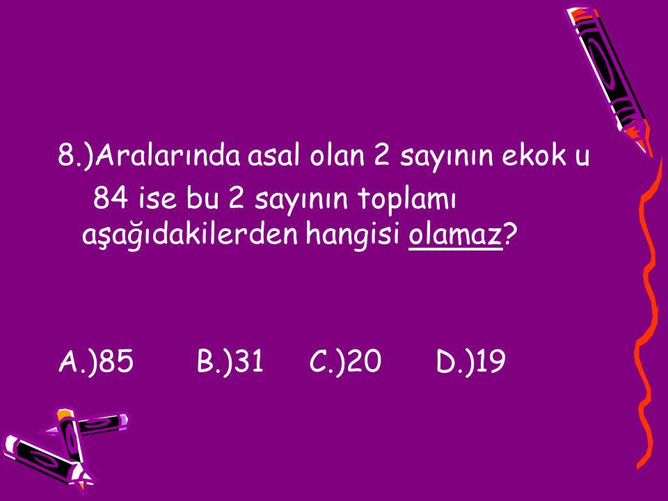 8.)Aralarında asal olan 2 sayının ekok u 84 ise bu 2 sayının toplamı aşağıdakilerden hangisi olamaz? A.)85 B.)31 C.)20 D.)19
