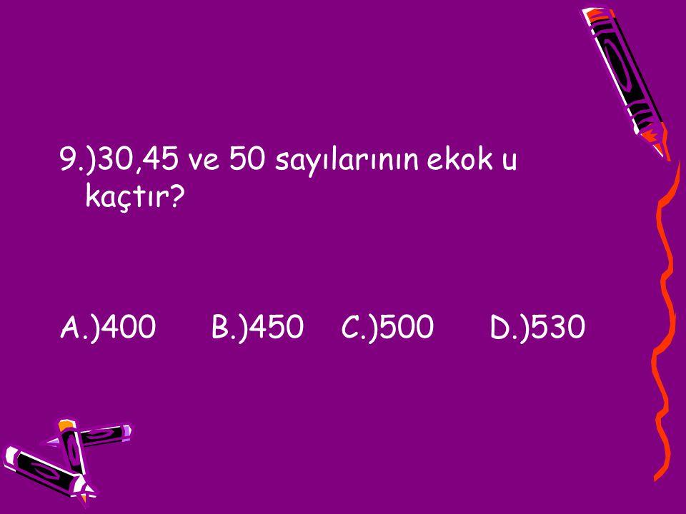 9.)30,45 ve 50 sayılarının ekok u kaçtır? A.)400 B.)450 C.)500 D.)530