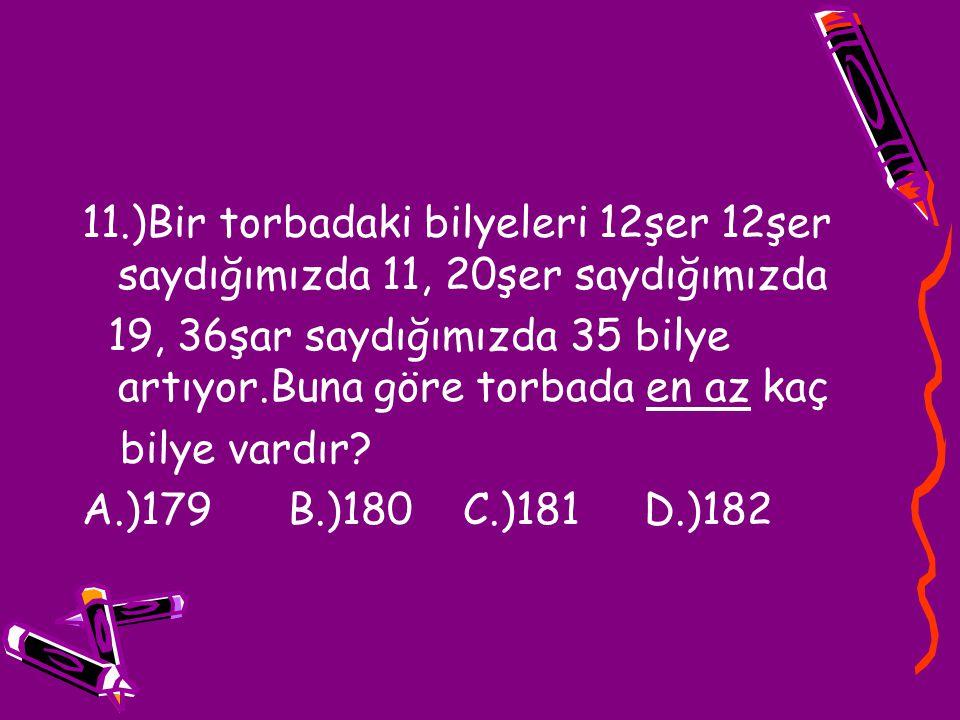 11.)Bir torbadaki bilyeleri 12şer 12şer saydığımızda 11, 20şer saydığımızda 19, 36şar saydığımızda 35 bilye artıyor.Buna göre torbada en az kaç bilye