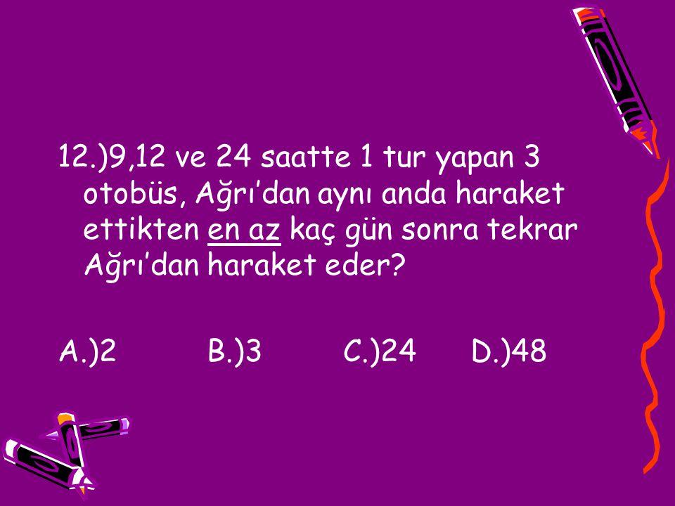 12.)9,12 ve 24 saatte 1 tur yapan 3 otobüs, Ağrı'dan aynı anda haraket ettikten en az kaç gün sonra tekrar Ağrı'dan haraket eder? A.)2 B.)3 C.)24 D.)4