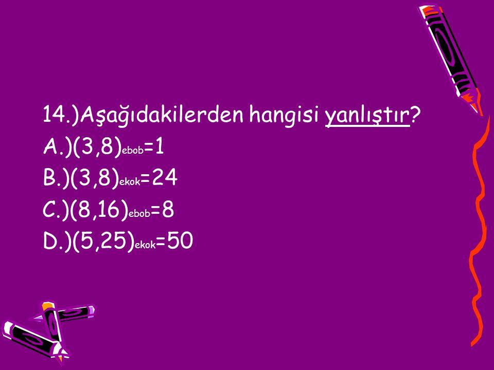 14.)Aşağıdakilerden hangisi yanlıştır? A.)(3,8) ebob =1 B.)(3,8) ekok =24 C.)(8,16) ebob =8 D.)(5,25) ekok =50