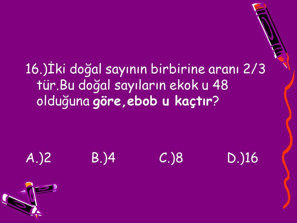 16.)İki doğal sayının birbirine aranı 2/3 tür.Bu doğal sayıların ekok u 48 olduğuna göre,ebob u kaçtır? A.)2 B.)4 C.)8 D.)16